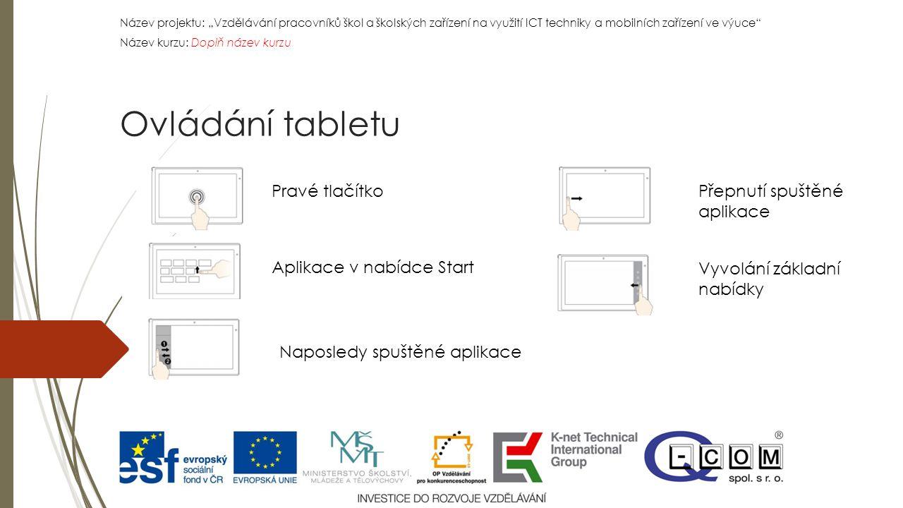 """Název projektu: """"Vzdělávání pracovníků škol a školských zařízení na využití ICT techniky a mobilních zařízení ve výuce Název kurzu: Doplň název kurzu Název projektu: """"Vzdělávání pracovníků škol a školských zařízení na využití ICT techniky a mobilních zařízení ve výuce Název kurzu: Doplň název kurzu Ovládání tabletu Pravé tlačítko Aplikace v nabídce Start Naposledy spuštěné aplikace Přepnutí spuštěné aplikace Vyvolání základní nabídky"""