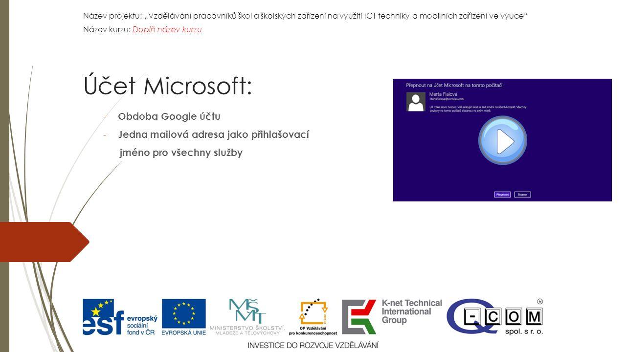 """Název projektu: """"Vzdělávání pracovníků škol a školských zařízení na využití ICT techniky a mobilních zařízení ve výuce Název kurzu: Doplň název kurzu Název projektu: """"Vzdělávání pracovníků škol a školských zařízení na využití ICT techniky a mobilních zařízení ve výuce Název kurzu: Doplň název kurzu - Obdoba Google účtu - Jedna mailová adresa jako přihlašovací jméno pro všechny služby Účet Microsoft:"""
