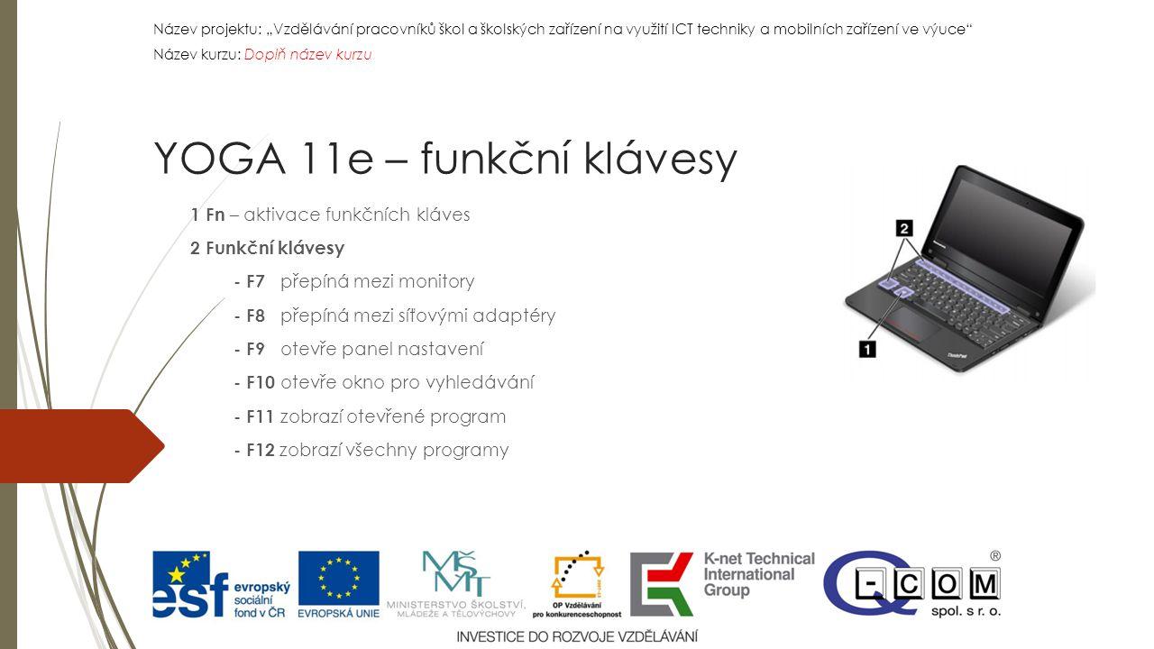 """Název projektu: """"Vzdělávání pracovníků škol a školských zařízení na využití ICT techniky a mobilních zařízení ve výuce Název kurzu: Doplň název kurzu Název projektu: """"Vzdělávání pracovníků škol a školských zařízení na využití ICT techniky a mobilních zařízení ve výuce Název kurzu: Doplň název kurzu 1 Fn – aktivace funkčních kláves 2 Funkční klávesy - F7 přepíná mezi monitory - F8 přepíná mezi síťovými adaptéry - F9 otevře panel nastavení - F10 otevře okno pro vyhledávání - F11 zobrazí otevřené program - F12 zobrazí všechny programy YOGA 11e – funkční klávesy"""