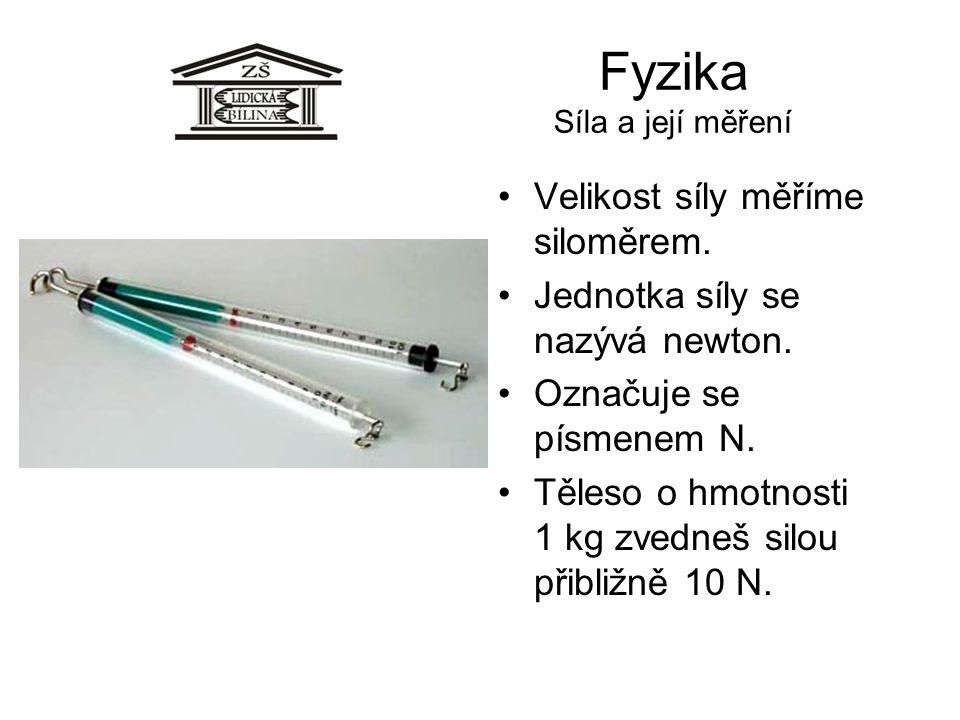 Fyzika Síla a její měření Velikost síly měříme siloměrem. Jednotka síly se nazývá newton. Označuje se písmenem N. Těleso o hmotnosti 1 kg zvedneš silo