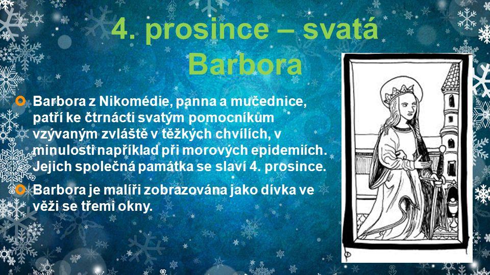 4. prosince – svatá Barbora  Barbora z Nikomédie, panna a mučednice, patří ke čtrnácti svatým pomocníkům vzývaným zvláště v těžkých chvílích, v minul