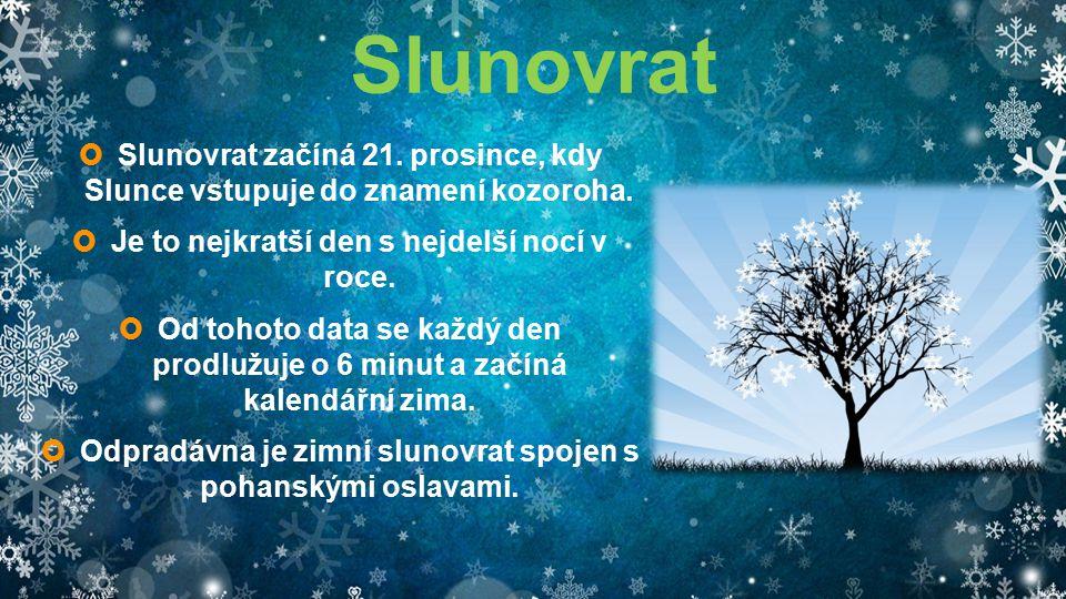Slunovrat  Slunovrat začíná 21. prosince, kdy Slunce vstupuje do znamení kozoroha.  Je to nejkratší den s nejdelší nocí v roce.  Od tohoto data se