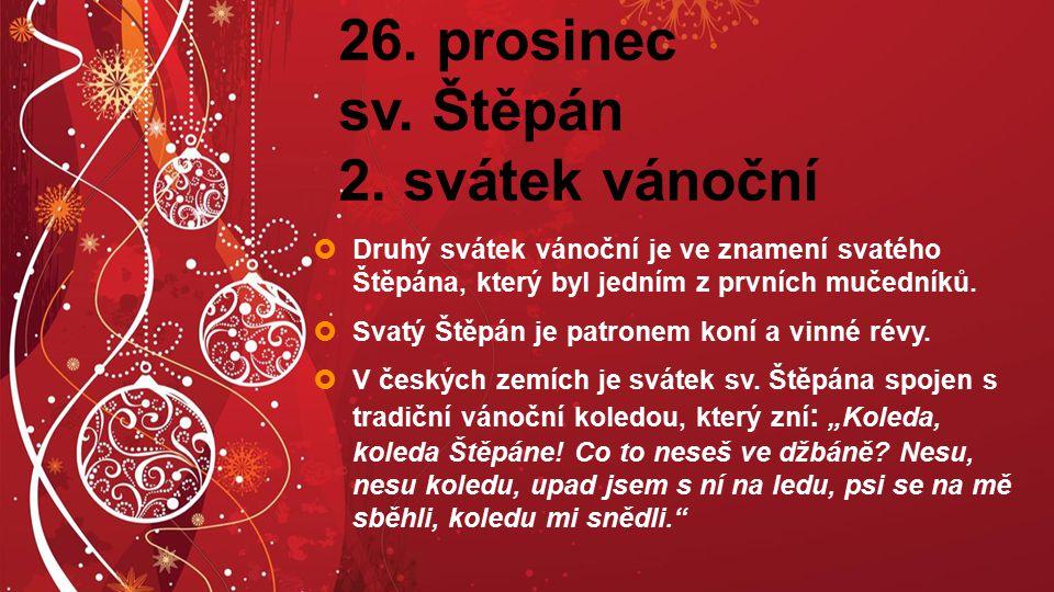 26. prosinec sv. Štěpán 2. svátek vánoční  Druhý svátek vánoční je ve znamení svatého Štěpána, který byl jedním z prvních mučedníků.  Svatý Štěpán j