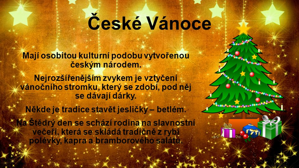 České Vánoce Mají osobitou kulturní podobu vytvořenou českým národem. Nejrozšířenějším zvykem je vztyčení vánočního stromku, který se zdobí, pod něj s
