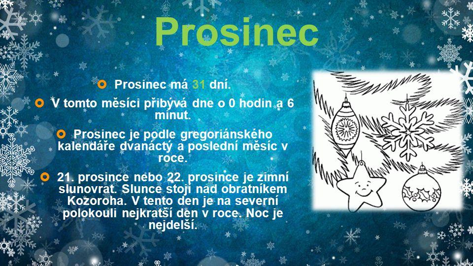 Prosinec  Prosinec má 31 dní.  V tomto měsíci přibývá dne o 0 hodin a 6 minut.  Prosinec je podle gregoriánského kalendáře dvanáctý a poslední měsí