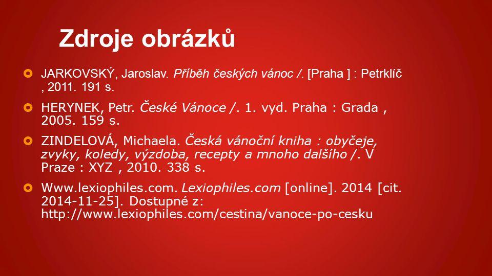 Zdroje obrázků  JARKOVSKÝ, Jaroslav. Příběh českých vánoc /. [Praha ] : Petrklíč, 2011. 191 s.  HERYNEK, Petr. České Vánoce /. 1. vyd. Praha : Grada