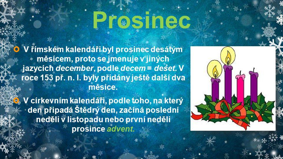 Prosinec  V římském kalendáři byl prosinec desátým měsícem, proto se jmenuje v jiných jazycích december, podle decem = deset. V roce 153 př. n. l. by