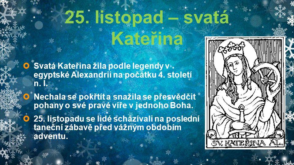 25. listopad – svatá Kateřina  Svatá Kateřina žila podle legendy v egyptské Alexandrii na počátku 4. století n. l.  Nechala se pokřtít a snažila se