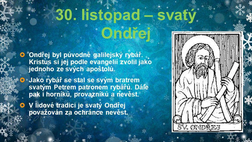 30. listopad – svatý Ondřej  Ondřej byl původně galilejský rybář. Kristus si jej podle evangelií zvolil jako jednoho ze svých apoštolů.  Jako rybář