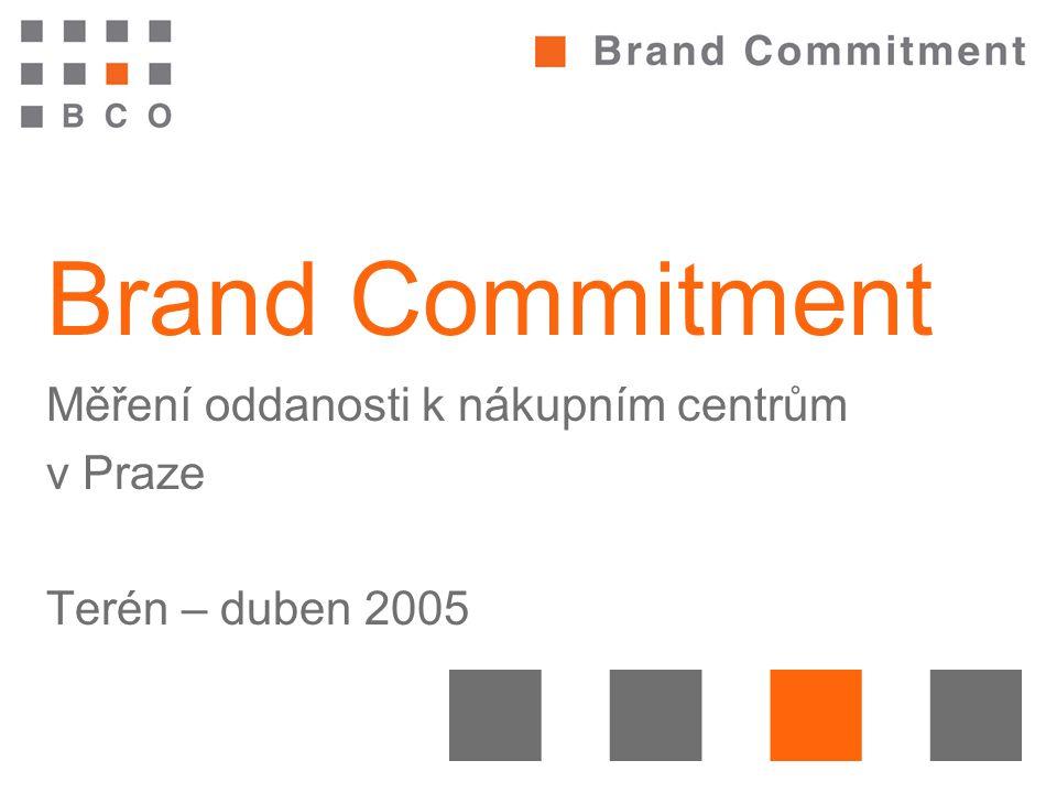 Brand Commitment Měření oddanosti k nákupním centrům v Praze Terén – duben 2005