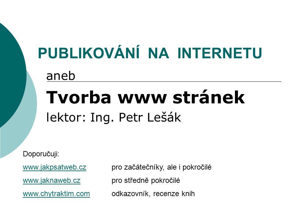 PUBLIKOVÁNÍ NA INTERNETU aneb Tvorba www stránek lektor: Ing. Petr Lešák Doporučuji: www.jakpsatweb.czwww.jakpsatweb.cz pro začátečníky, ale i pokroči