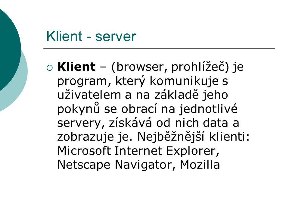 Klient - server  Klient – (browser, prohlížeč) je program, který komunikuje s uživatelem a na základě jeho pokynů se obrací na jednotlivé servery, zí