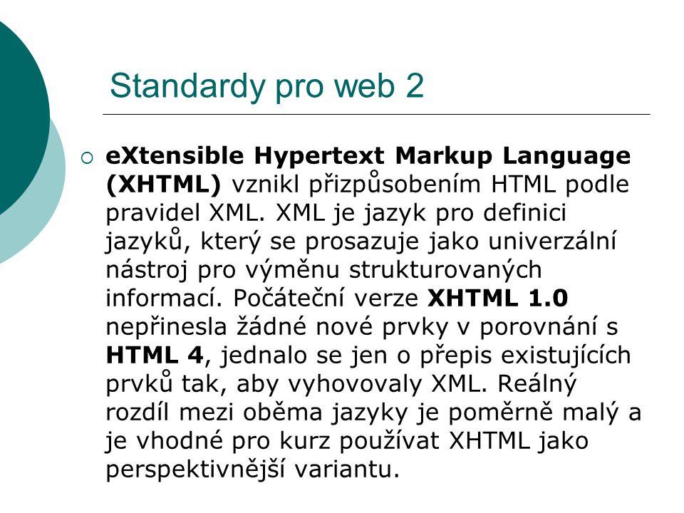 Standardy pro web 2  eXtensible Hypertext Markup Language (XHTML) vznikl přizpůsobením HTML podle pravidel XML. XML je jazyk pro definici jazyků, kte