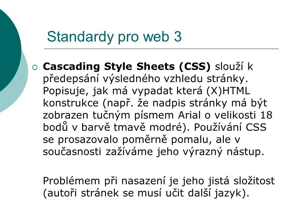 Standardy pro web 3  Cascading Style Sheets (CSS) slouží k předepsání výsledného vzhledu stránky. Popisuje, jak má vypadat která (X)HTML konstrukce (