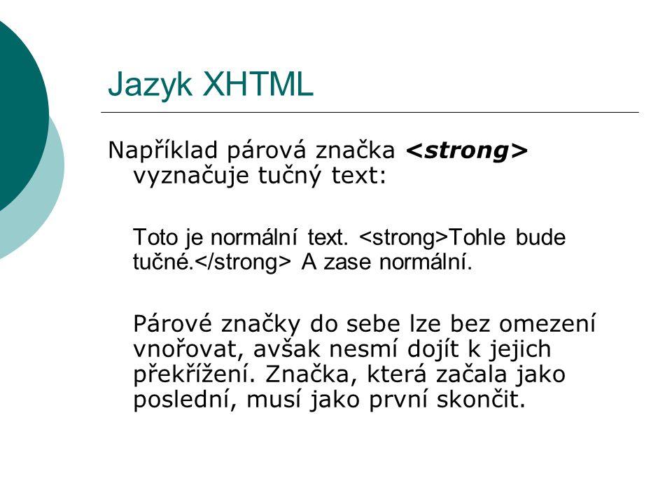 Jazyk XHTML Například párová značka vyznačuje tučný text: Toto je normální text. Tohle bude tučné. A zase normální. Párové značky do sebe lze bez omez