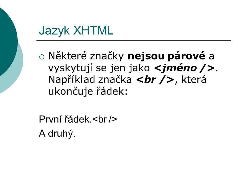 Jazyk XHTML  Některé značky nejsou párové a vyskytují se jen jako. Například značka, která ukončuje řádek: První řádek. A druhý.