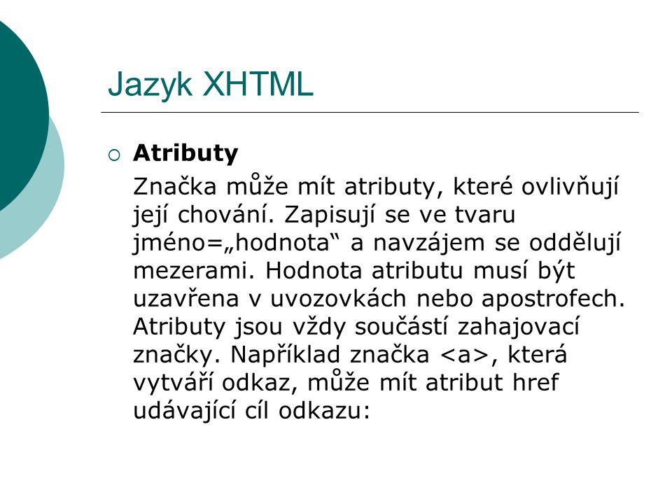 """Jazyk XHTML  Atributy Značka může mít atributy, které ovlivňují její chování. Zapisují se ve tvaru jméno=""""hodnota"""" a navzájem se oddělují mezerami. H"""