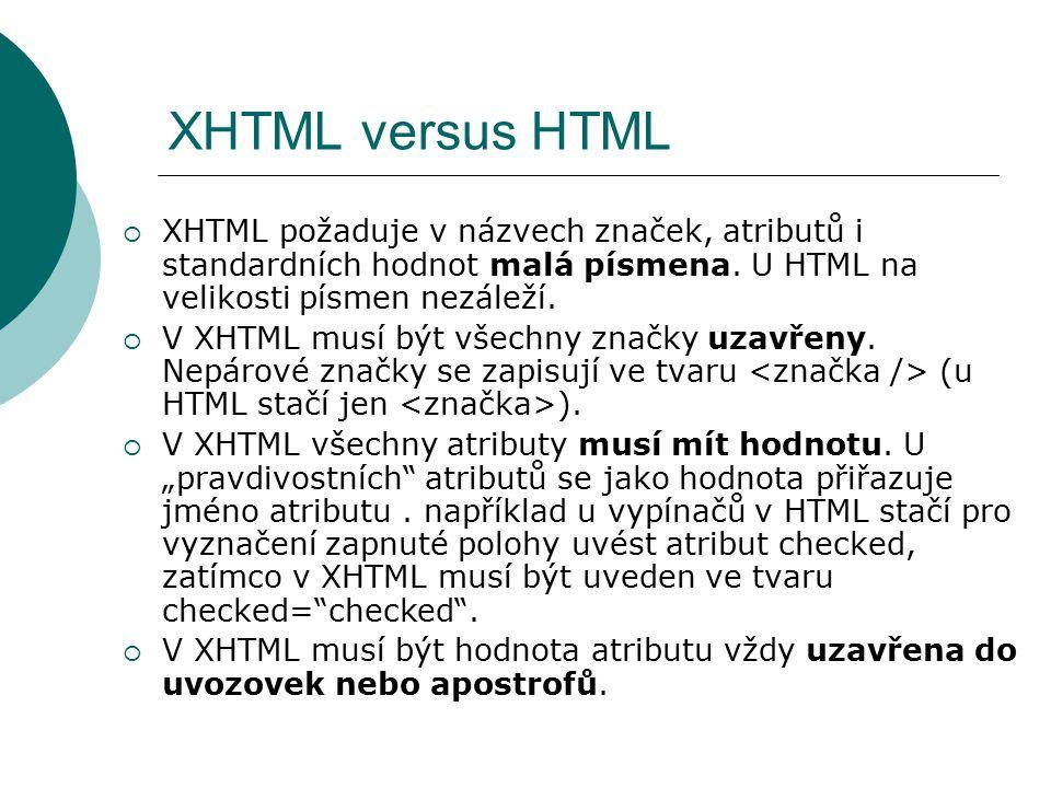 XHTML versus HTML  XHTML požaduje v názvech značek, atributů i standardních hodnot malá písmena. U HTML na velikosti písmen nezáleží.  V XHTML musí