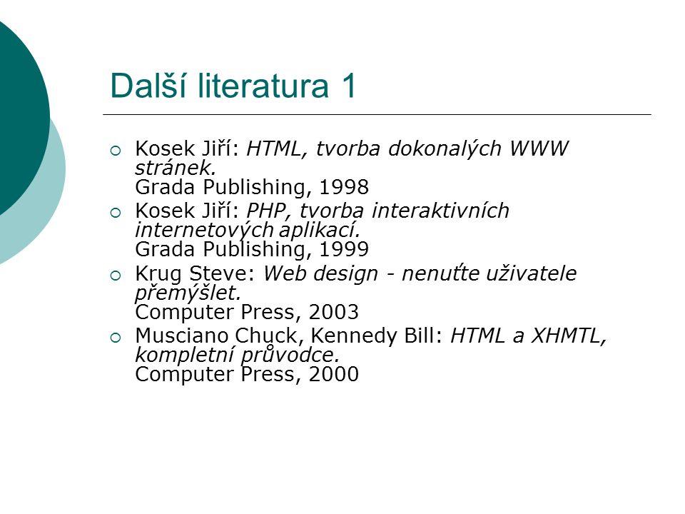 Další literatura 1  Kosek Jiří: HTML, tvorba dokonalých WWW stránek. Grada Publishing, 1998  Kosek Jiří: PHP, tvorba interaktivních internetových ap