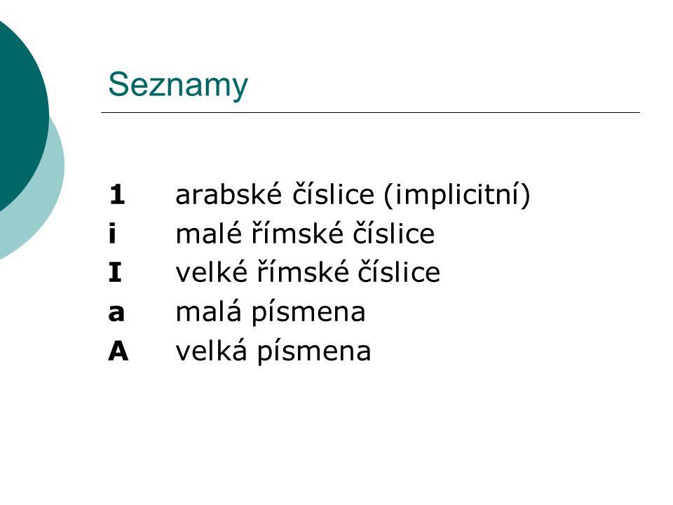 Seznamy 1 arabské číslice (implicitní) i malé římské číslice I velké římské číslice a malá písmena A velká písmena