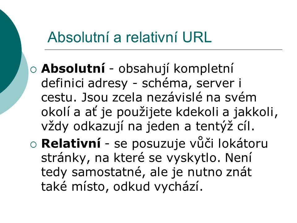 Absolutní a relativní URL  Absolutní - obsahují kompletní definici adresy - schéma, server i cestu. Jsou zcela nezávislé na svém okolí a ať je použij
