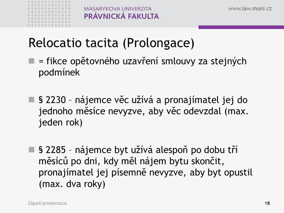 www.law.muni.cz Relocatio tacita (Prolongace) = fikce opětovného uzavření smlouvy za stejných podmínek § 2230 – nájemce věc užívá a pronajímatel jej d