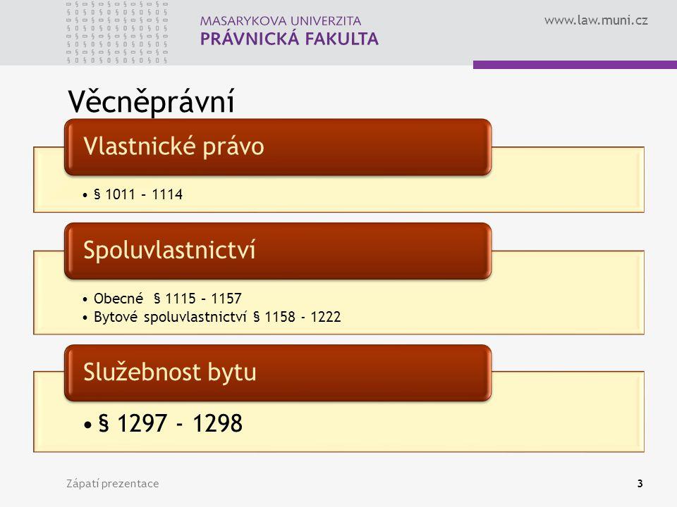 www.law.muni.cz Věcněprávní Zápatí prezentace3 § 1011 – 1114 Vlastnické právo Obecné § 1115 – 1157 Bytové spoluvlastnictví § 1158 - 1222 Spoluvlastnic