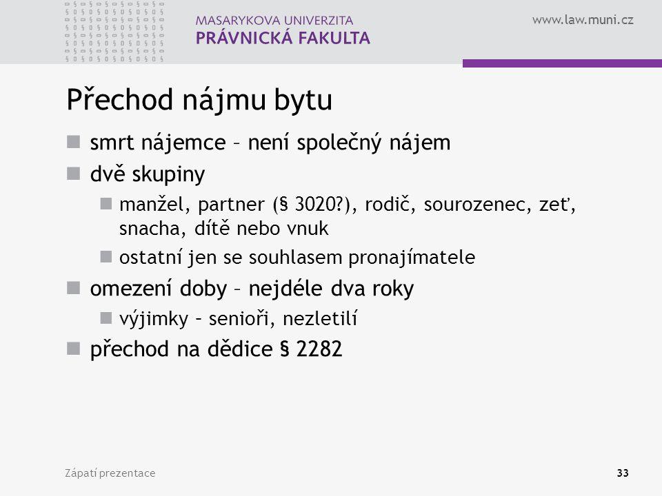 www.law.muni.cz Přechod nájmu bytu smrt nájemce – není společný nájem dvě skupiny manžel, partner (§ 3020?), rodič, sourozenec, zeť, snacha, dítě nebo