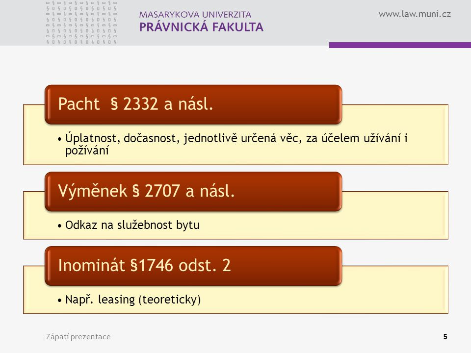 www.law.muni.cz Zápatí prezentace5 Úplatnost, dočasnost, jednotlivě určená věc, za účelem užívání i požívání Pacht § 2332 a násl. Odkaz na služebnost