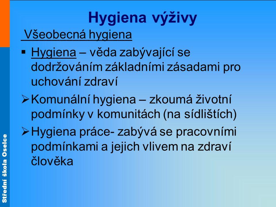 Střední škola Oselce Hygiena výživy Všeobecná hygiena  Hygiena – věda zabývající se dodržováním základními zásadami pro uchování zdraví  Komunální hygiena – zkoumá životní podmínky v komunitách (na sídlištích)  Hygiena práce- zabývá se pracovními podmínkami a jejich vlivem na zdraví člověka