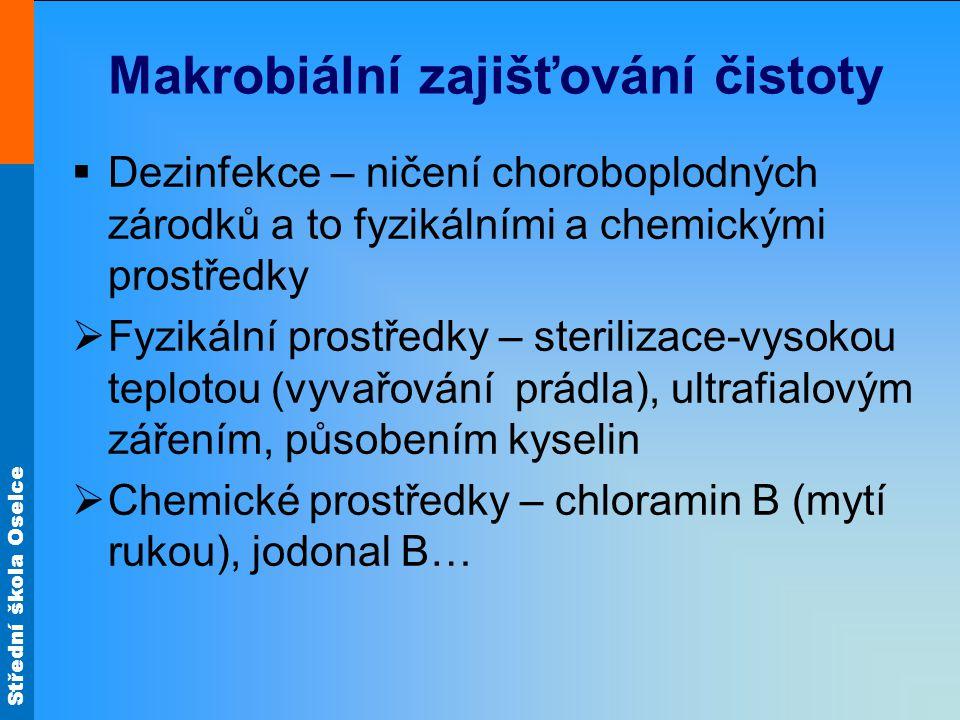 Střední škola Oselce Makrobiální zajišťování čistoty  Dezinfekce – ničení choroboplodných zárodků a to fyzikálními a chemickými prostředky  Fyzikální prostředky – sterilizace-vysokou teplotou (vyvařování prádla), ultrafialovým zářením, působením kyselin  Chemické prostředky – chloramin B (mytí rukou), jodonal B…