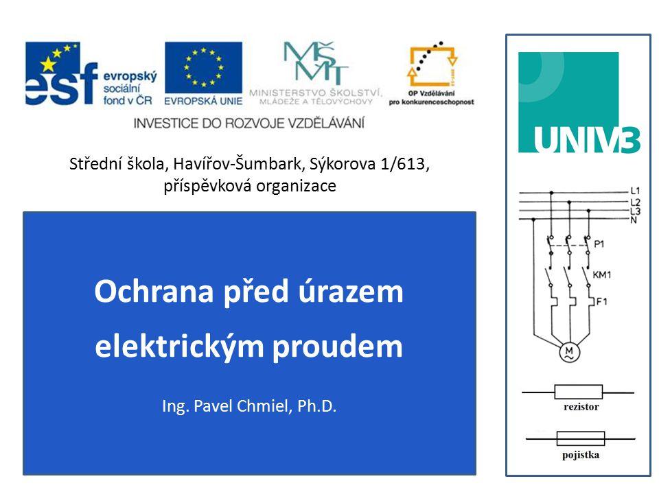 Ochrana před úrazem elektrickým proudem Ing. Pavel Chmiel, Ph.D. Střední škola, Havířov-Šumbark, Sýkorova 1/613, příspěvková organizace