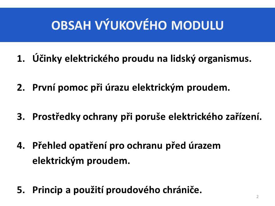 OBSAH VÝUKOVÉHO MODULU 1.Účinky elektrického proudu na lidský organismus. 2.První pomoc při úrazu elektrickým proudem. 3.Prostředky ochrany při poruše