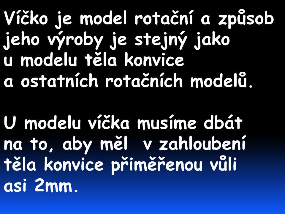 Víčko je model rotační a způsob jeho výroby je stejný jako u modelu těla konvice a ostatních rotačních modelů.