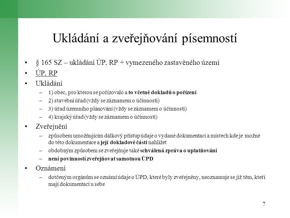 Ukládání a zveřejňování písemností § 165 SZ – ukládání ÚP, RP + vymezeného zastavěného území ÚP, RP Ukládání –1) obec, pro kterou se pořizovalo a to včetně dokladů o pořízení –2) stavební úřad (vždy se záznamem o účinnosti) –3) úřad územního plánování (vždy se záznamem o účinnosti) –4) krajský úřad (vždy se záznamem o účinnosti) Zveřejnění –způsobem umožňujícím dálkový přístup údaje o vydané dokumentaci a místech kde je možné do této dokumentace a její dokladové části nahlížet –obdobným způsobem se zveřejňuje také schválená zpráva o uplatňování –není povinností zveřejňovat samotnou ÚPD Oznámení –dotčeným orgánům se oznámí údaje o ÚPD, které byly zveřejněny, neoznamuje se již těm, kteří mají dokumentaci u sebe 7