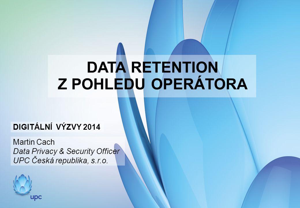 DATA RETENTION Z POHLEDU OPERÁTORA DIGITÁLNÍ VÝZVY 2014 Martin Cach Data Privacy & Security Officer UPC Česká republika, s.r.o.