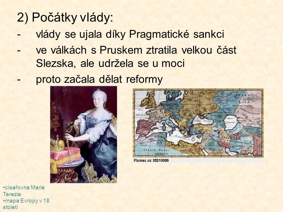 2) Počátky vlády: -vlády se ujala díky Pragmatické sankci -ve válkách s Pruskem ztratila velkou část Slezska, ale udržela se u moci -proto začala děla