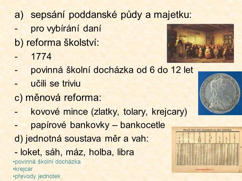 a)sepsání poddanské půdy a majetku: -pro vybírání daní b) reforma školství: -1774 -povinná školní docházka od 6 do 12 let -učili se triviu c ) měnová