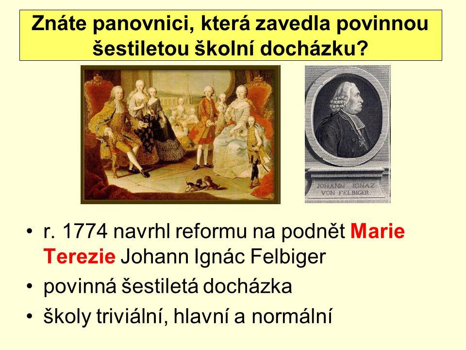 r. 1774 navrhl reformu na podnět Marie Terezie Johann Ignác Felbiger povinná šestiletá docházka školy triviální, hlavní a normální Znáte panovnici, kt