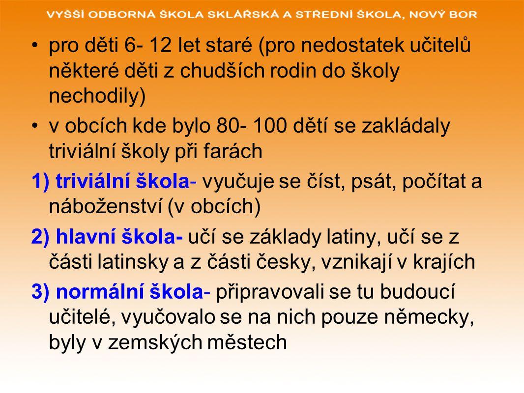pro děti 6- 12 let staré (pro nedostatek učitelů některé děti z chudších rodin do školy nechodily) v obcích kde bylo 80- 100 dětí se zakládaly triviální školy při farách 1) triviální škola- vyučuje se číst, psát, počítat a náboženství (v obcích) 2) hlavní škola- učí se základy latiny, učí se z části latinsky a z části česky, vznikají v krajích 3) normální škola- připravovali se tu budoucí učitelé, vyučovalo se na nich pouze německy, byly v zemských městech
