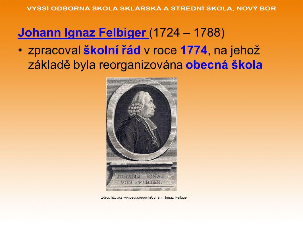 Johann Ignaz Felbiger (1724 – 1788) zpracoval školní řád v roce 1774, na jehož základě byla reorganizována obecná škola Zdroj: http://cs.wikipedia.org/wiki/Johann_Ignaz_Felbiger