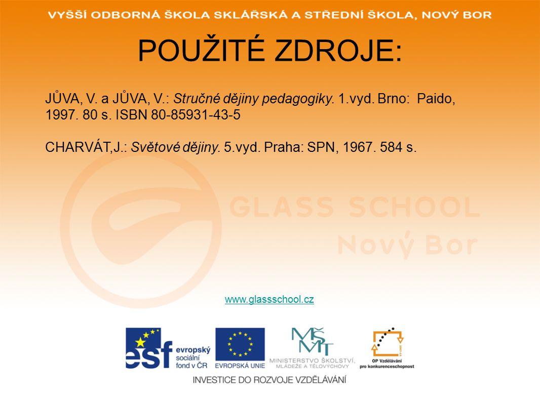 POUŽITÉ ZDROJE: www.glassschool.cz JŮVA, V. a JŮVA, V.: Stručné dějiny pedagogiky. 1.vyd. Brno: Paido, 1997. 80 s. ISBN 80-85931-43-5 CHARVÁT,J.: Svět
