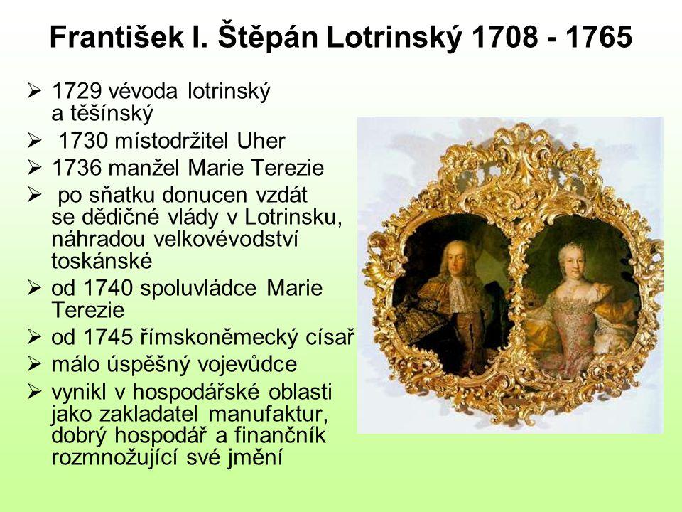 František I. Štěpán Lotrinský 1708 - 1765  1729 vévoda lotrinský a těšínský  1730 místodržitel Uher  1736 manžel Marie Terezie  po sňatku donucen