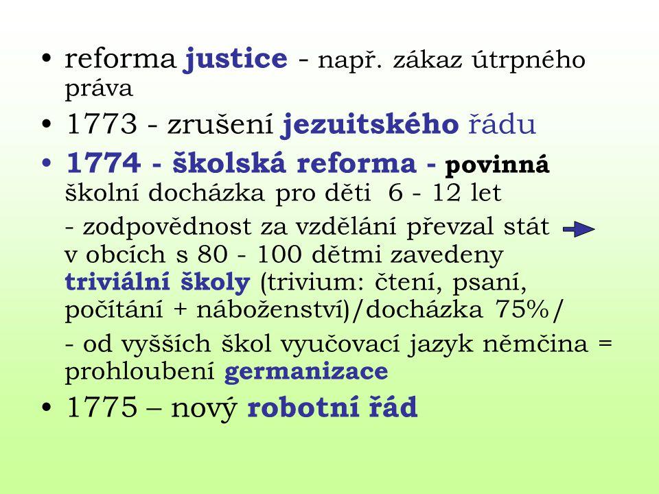 reforma justice - např. zákaz útrpného práva 1773 - zrušení jezuitského řádu 1774 - školská reforma - povinná školní docházka pro děti 6 - 12 let - zo