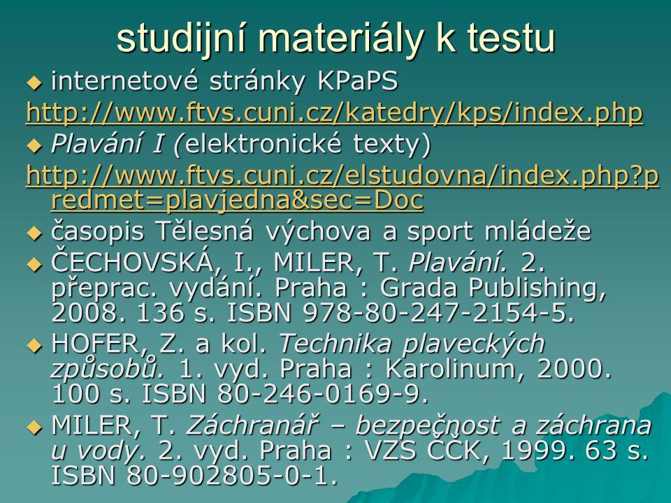 studijní materiály k testu  internetové stránky KPaPS http://www.ftvs.cuni.cz/katedry/kps/index.php  Plavání I (elektronické texty) http://www.ftvs.cuni.cz/elstudovna/index.php?p redmet=plavjedna&sec=Doc http://www.ftvs.cuni.cz/elstudovna/index.php?p redmet=plavjedna&sec=Doc  časopis Tělesná výchova a sport mládeže  ČECHOVSKÁ, I., MILER, T.
