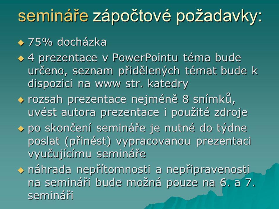 semináře zápočtové požadavky:  75% docházka  4 prezentace v PowerPointu téma bude určeno, seznam přidělených témat bude k dispozici na www str.