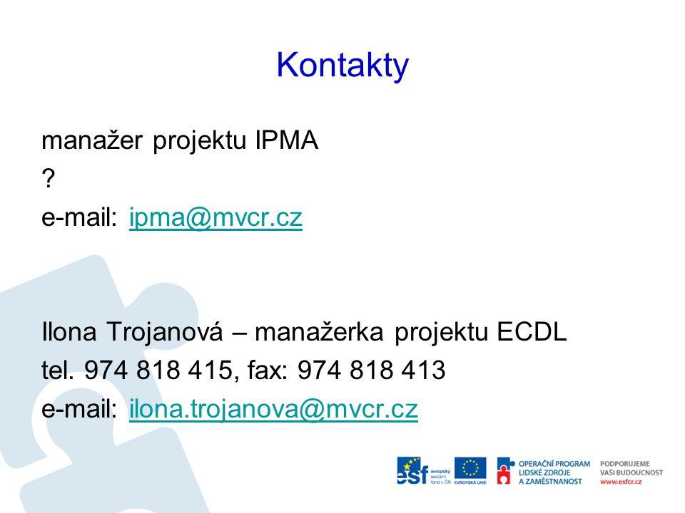 Kontakty manažer projektu IPMA ? e-mail: ipma@mvcr.czipma@mvcr.cz Ilona Trojanová – manažerka projektu ECDL tel. 974 818 415, fax: 974 818 413 e-mail: