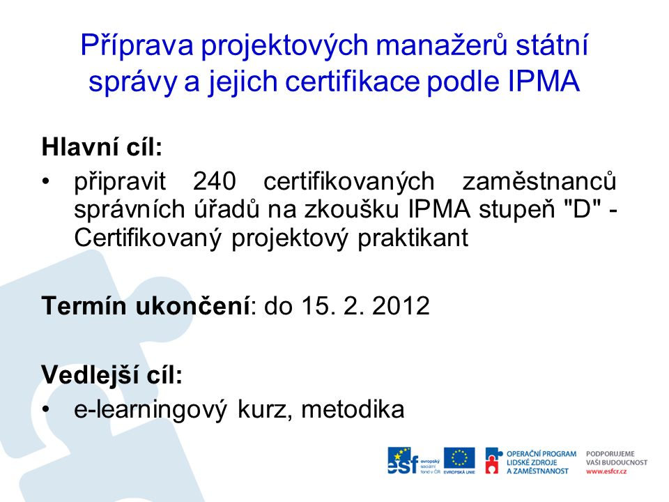 Příprava projektových manažerů státní správy a jejich certifikace podle IPMA Hlavní cíl: připravit 240 certifikovaných zaměstnanců správních úřadů na zkoušku IPMA stupeň D - Certifikovaný projektový praktikant Termín ukončení: do 15.