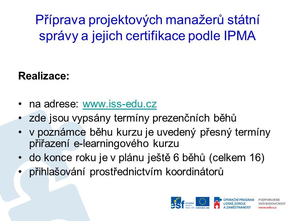 Příprava projektových manažerů státní správy a jejich certifikace podle IPMA Realizace: na adrese: www.iss-edu.czwww.iss-edu.cz zde jsou vypsány termíny prezenčních běhů v poznámce běhu kurzu je uvedený přesný termíny přiřazení e-learningového kurzu do konce roku je v plánu ještě 6 běhů (celkem 16) přihlašování prostřednictvím koordinátorů