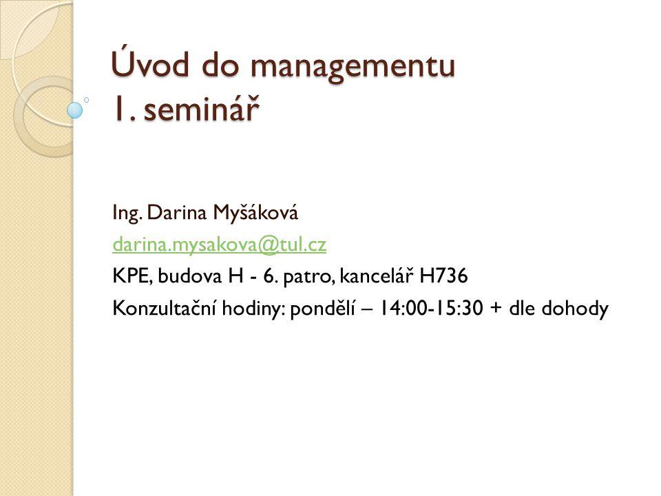 Úvod do managementu 1.seminář Ing. Darina Myšáková darina.mysakova@tul.cz KPE, budova H - 6.